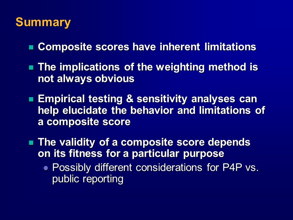 Summary n Composite scores have inherent limitations n The implications of the weighting method is not always obvious n Empirical testing & sensitivity analyses can help elucidate the behavior and limitations of a composite score n The validity of a composite score depends on its fitness for a particular purpose l Possibly different considerations for P4P vs.
