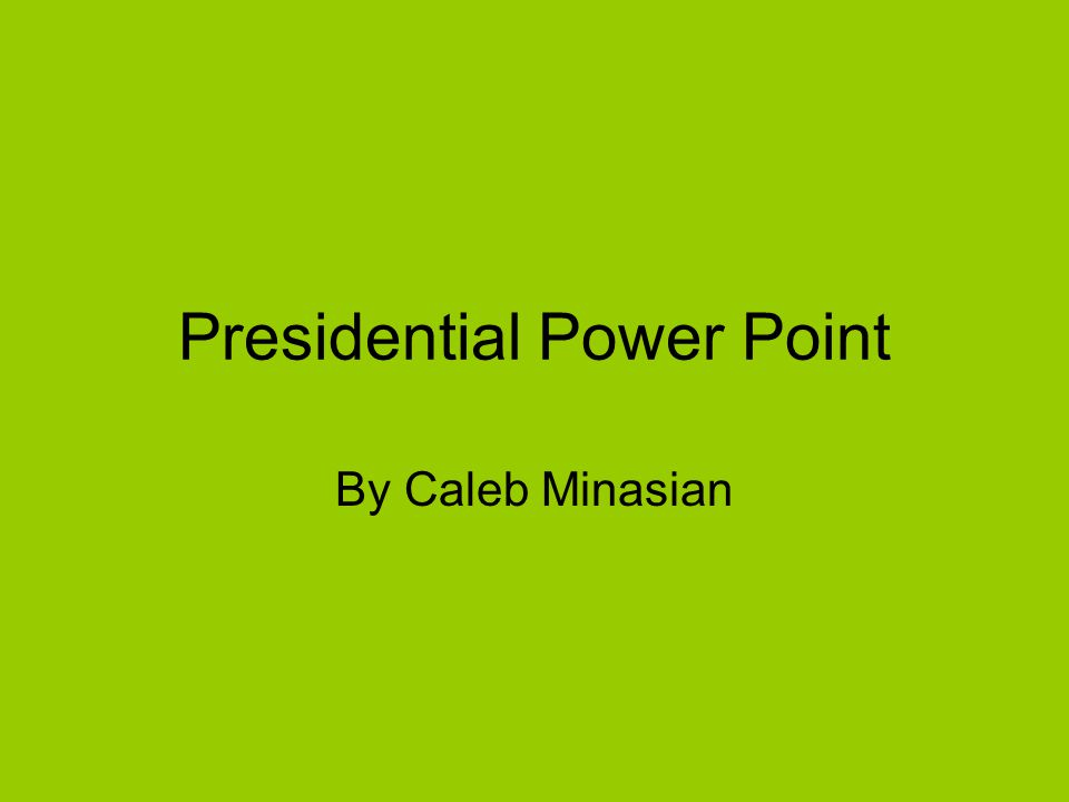 Presidential Power Point By Caleb Minasian