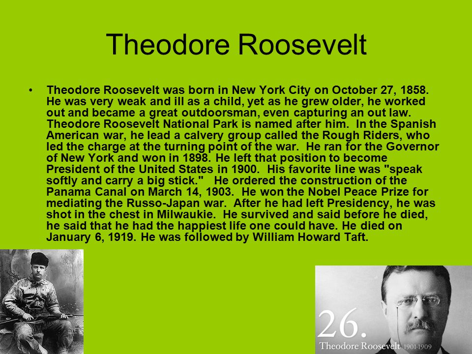 Theodore Roosevelt Theodore Roosevelt was born in New York City on October 27, 1858. He was very weak and ill as a child, yet as he grew older, he wor