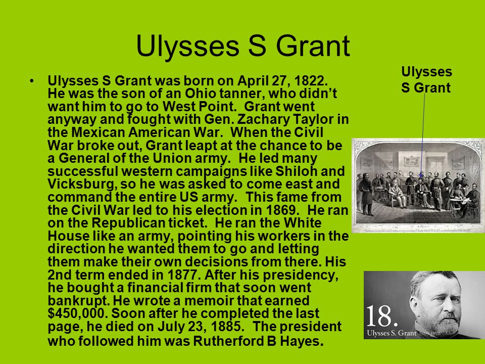 Ulysses S Grant Ulysses S Grant was born on April 27, 1822. He was the son of an Ohio tanner, who didn't want him to go to West Point. Grant went anyw