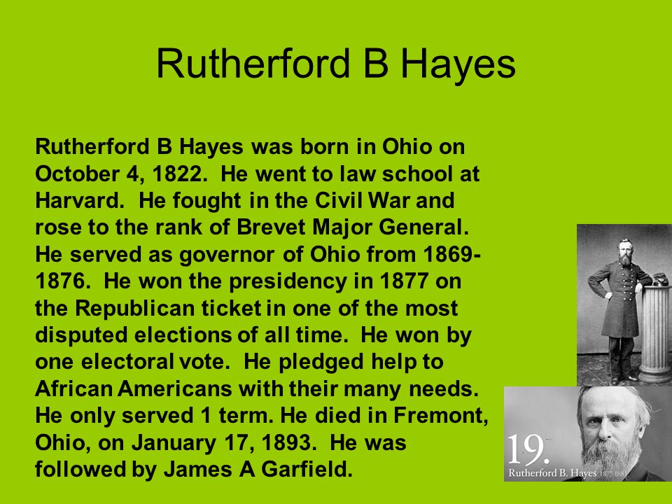 Rutherford B Hayes Rutherford B Hayes was born in Ohio on October 4, 1822. He went to law school at Harvard. He fought in the Civil War and rose to th