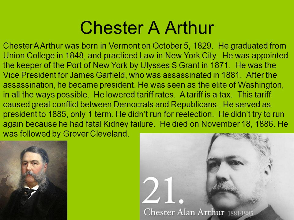 Chester A Arthur Chester A Arthur was born in Vermont on October 5, 1829. He graduated from Union College in 1848, and practiced Law in New York City.