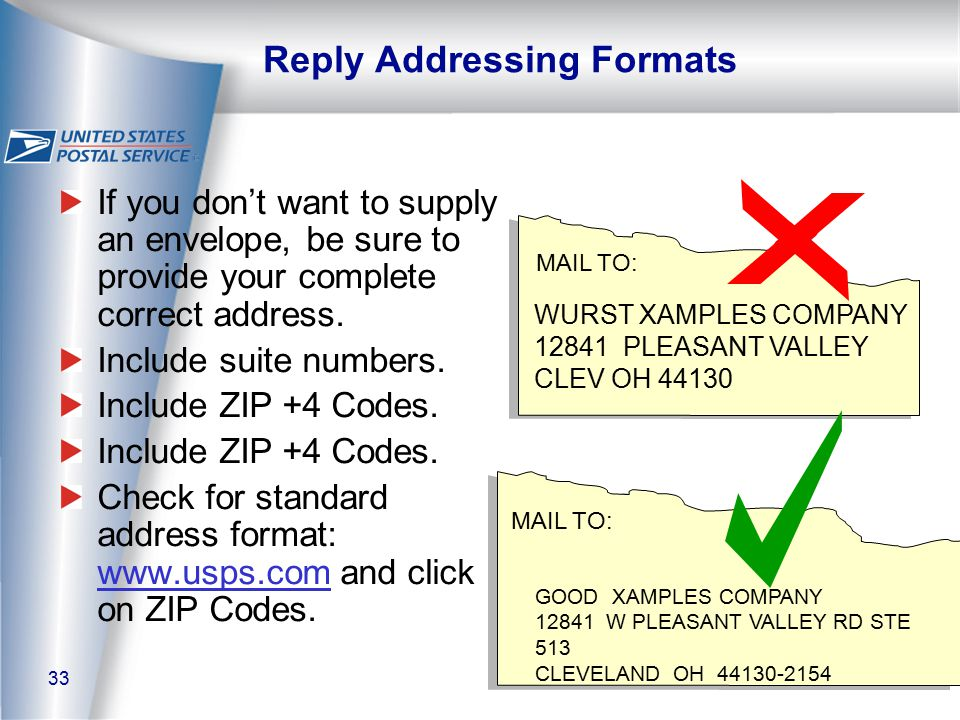 33 Reply Addressing Formats WURST XAMPLES COMPANY 12841 PLEASANT VALLEY CLEV OH 44130 MAIL TO: GOOD XAMPLES COMPANY 12841 W PLEASANT VALLEY RD STE 513 CLEVELAND OH 44130-2154 MAIL TO: If you don't want to supply an envelope, be sure to provide your complete correct address.