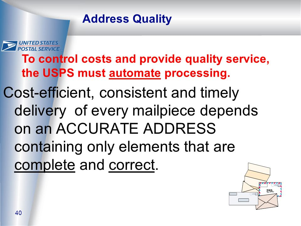 40 Address Quality Cost-efficient, consistent and timely delivery of every mailpiece depends on an ACCURATE ADDRESS containing only elements that are complete and correct.