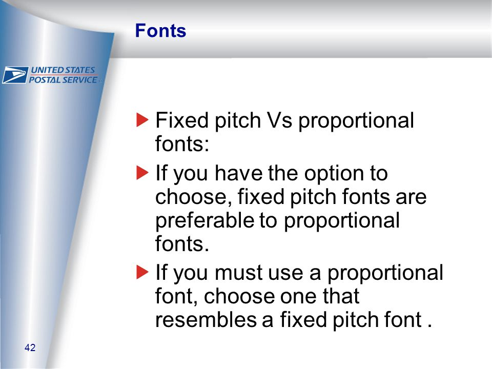 42 Fonts Fixed pitch Vs proportional fonts: If you have the option to choose, fixed pitch fonts are preferable to proportional fonts.