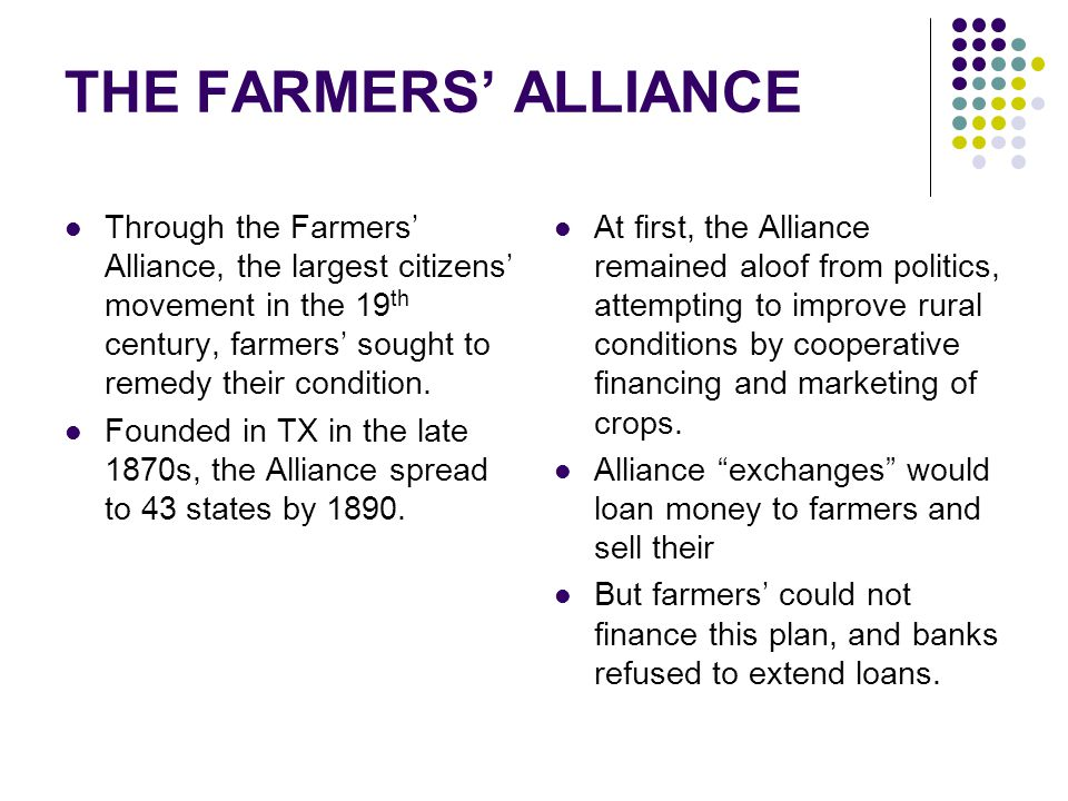 Through the Farmers' Alliance, the largest citizens' movement in the 19 th century, farmers' sought to remedy their condition. Founded in TX in the la