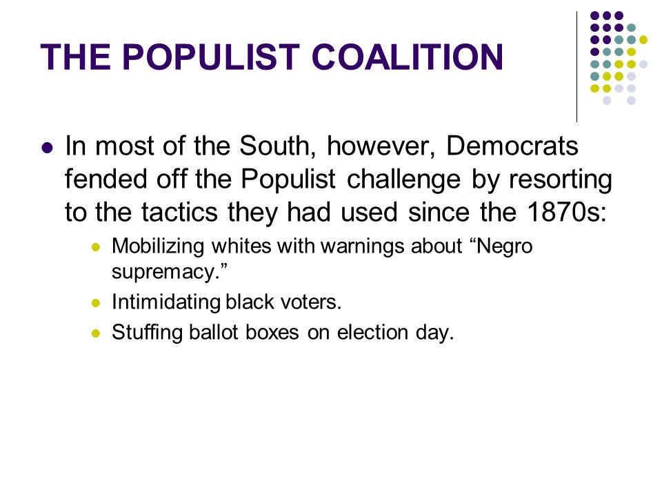 THE POPULIST COALITION In most of the South, however, Democrats fended off the Populist challenge by resorting to the tactics they had used since the
