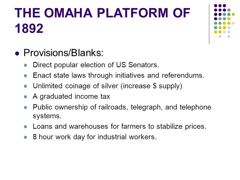 THE OMAHA PLATFORM OF 1892 Provisions/Blanks: Direct popular election of US Senators. Enact state laws through initiatives and referendums. Unlimited