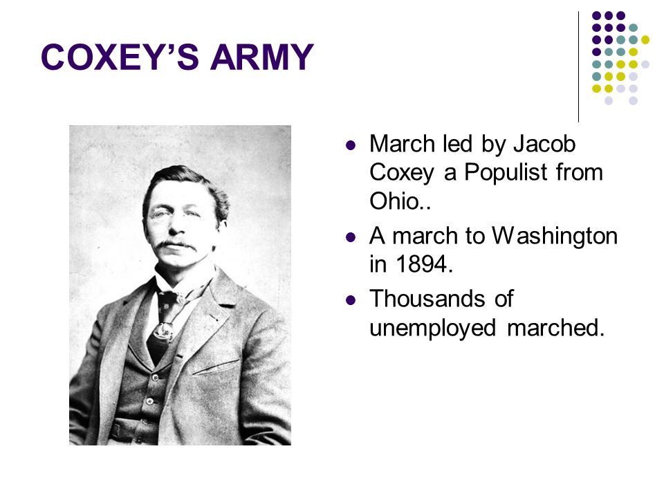 March led by Jacob Coxey a Populist from Ohio.. A march to Washington in 1894. Thousands of unemployed marched.
