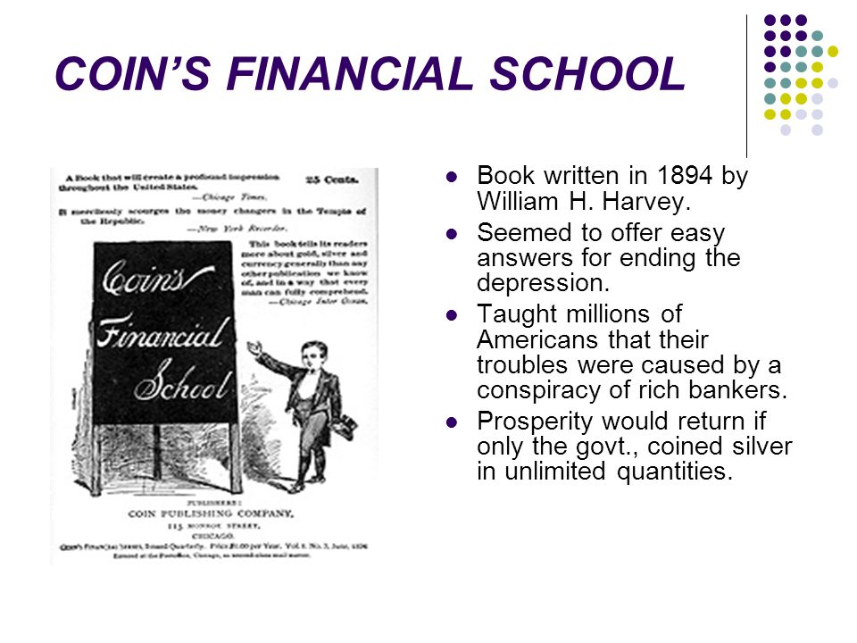 COIN'S FINANCIAL SCHOOL Book written in 1894 by William H. Harvey. Seemed to offer easy answers for ending the depression. Taught millions of American