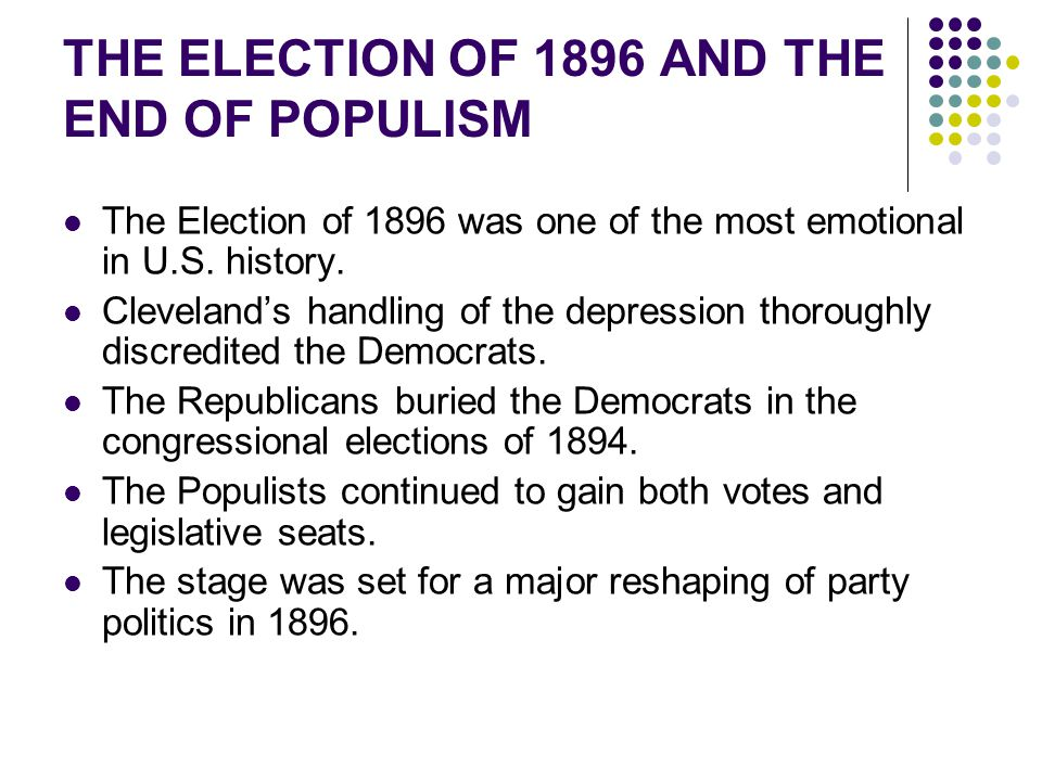 The Election of 1896 was one of the most emotional in U.S. history. Cleveland's handling of the depression thoroughly discredited the Democrats. The R