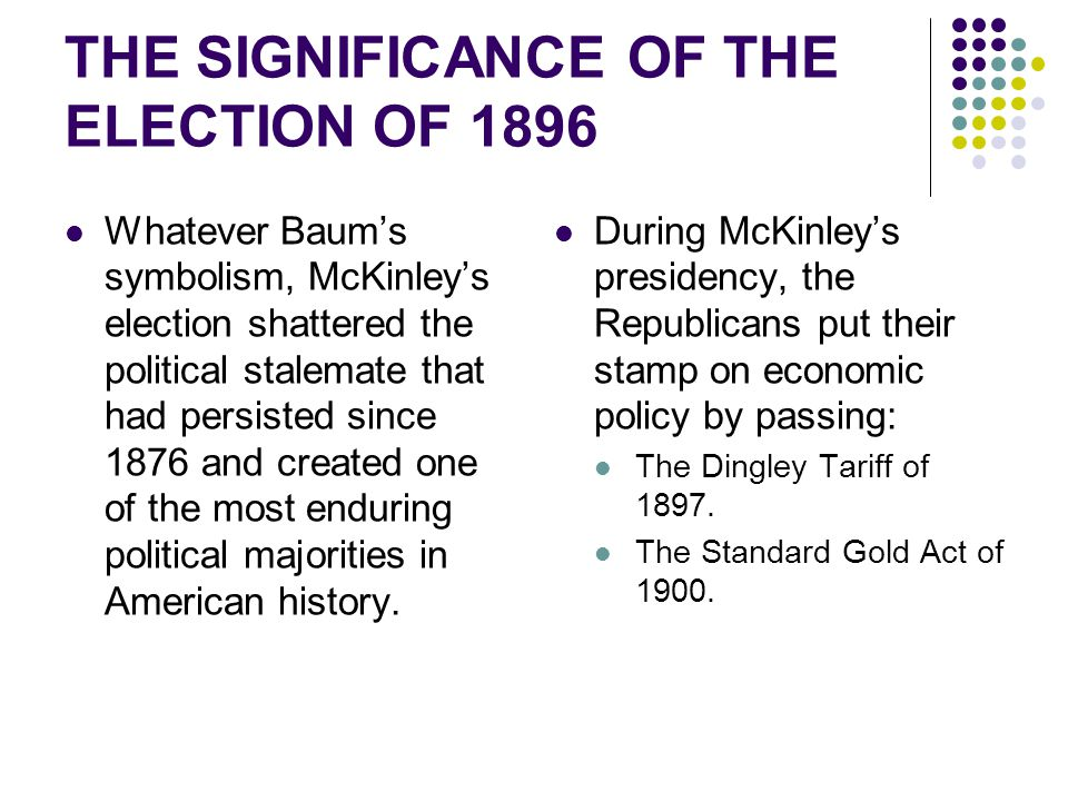 THE SIGNIFICANCE OF THE ELECTION OF 1896 Whatever Baum's symbolism, McKinley's election shattered the political stalemate that had persisted since 187