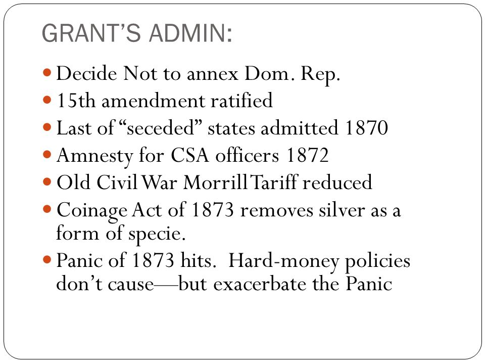 "GRANT'S ADMIN: Decide Not to annex Dom. Rep. 15th amendment ratified Last of ""seceded"" states admitted 1870 Amnesty for CSA officers 1872 Old Civil Wa"