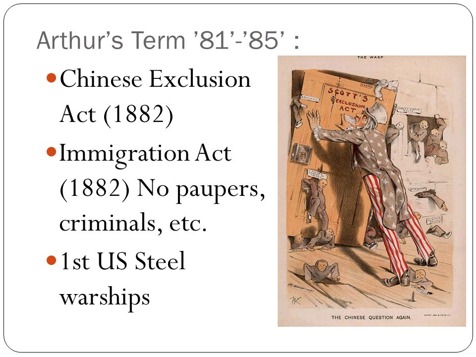 Arthur's Term '81'-'85' : Chinese Exclusion Act (1882) Immigration Act (1882) No paupers, criminals, etc.