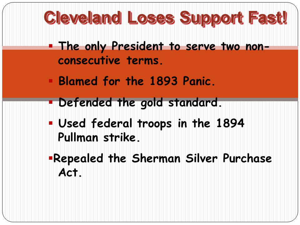 Cleveland Loses Support Fast.  The only President to serve two non- consecutive terms.