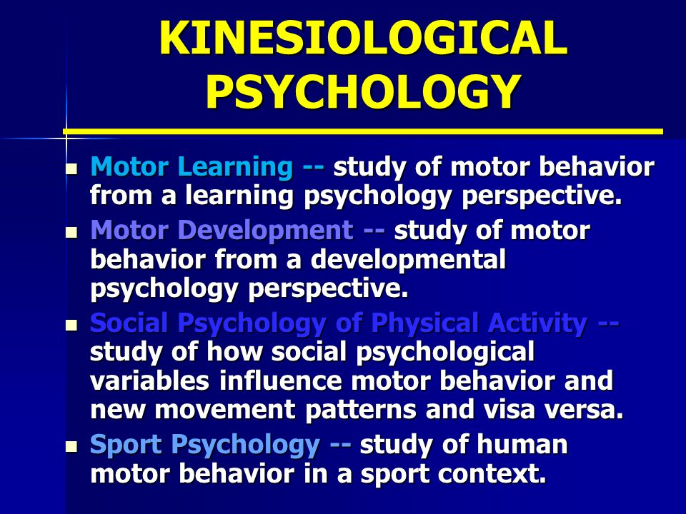 KINESIOLOGICAL PSYCHOLOGY Motor Learning -- study of motor behavior from a learning psychology perspective.