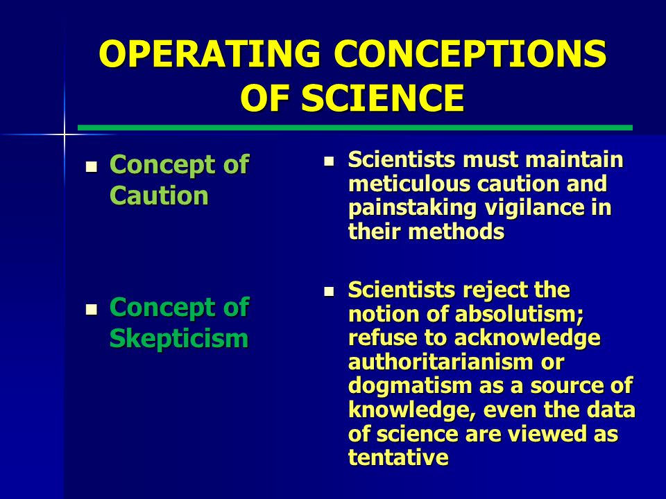 OPERATING CONCEPTIONS OF SCIENCE Concept of Caution Concept of Caution Concept of Skepticism Concept of Skepticism Scientists must maintain meticulous caution and painstaking vigilance in their methods Scientists must maintain meticulous caution and painstaking vigilance in their methods Scientists reject the notion of absolutism; refuse to acknowledge authoritarianism or dogmatism as a source of knowledge, even the data of science are viewed as tentative Scientists reject the notion of absolutism; refuse to acknowledge authoritarianism or dogmatism as a source of knowledge, even the data of science are viewed as tentative