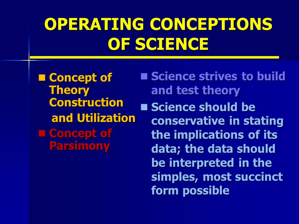 OPERATING CONCEPTIONS OF SCIENCE Concept of Theory Construction Concept of Theory Construction and Utilization and Utilization Concept of Parsimony Concept of Parsimony Science strives to build and test theory Science strives to build and test theory Science should be conservative in stating the implications of its data; the data should be interpreted in the simples, most succinct form possible Science should be conservative in stating the implications of its data; the data should be interpreted in the simples, most succinct form possible