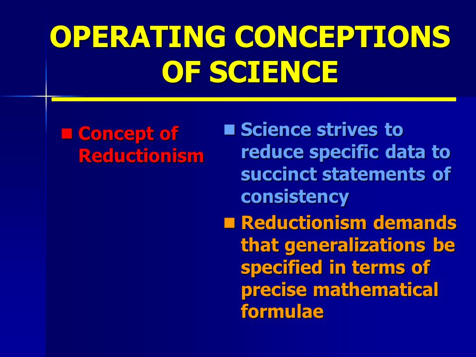 OPERATING CONCEPTIONS OF SCIENCE Concept of Reductionism Concept of Reductionism Science strives to reduce specific data to succinct statements of consistency Science strives to reduce specific data to succinct statements of consistency Reductionism demands that generalizations be specified in terms of precise mathematical formulae Reductionism demands that generalizations be specified in terms of precise mathematical formulae