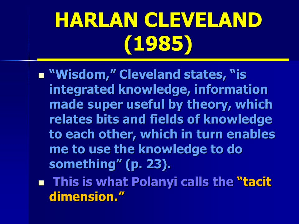HARLAN CLEVELAND (1985) Wisdom, Cleveland states, is integrated knowledge, information made super useful by theory, which relates bits and fields of knowledge to each other, which in turn enables me to use the knowledge to do something (p.