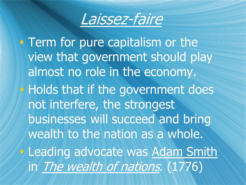 Laissez-faire  Term for pure capitalism or the view that government should play almost no role in the economy.