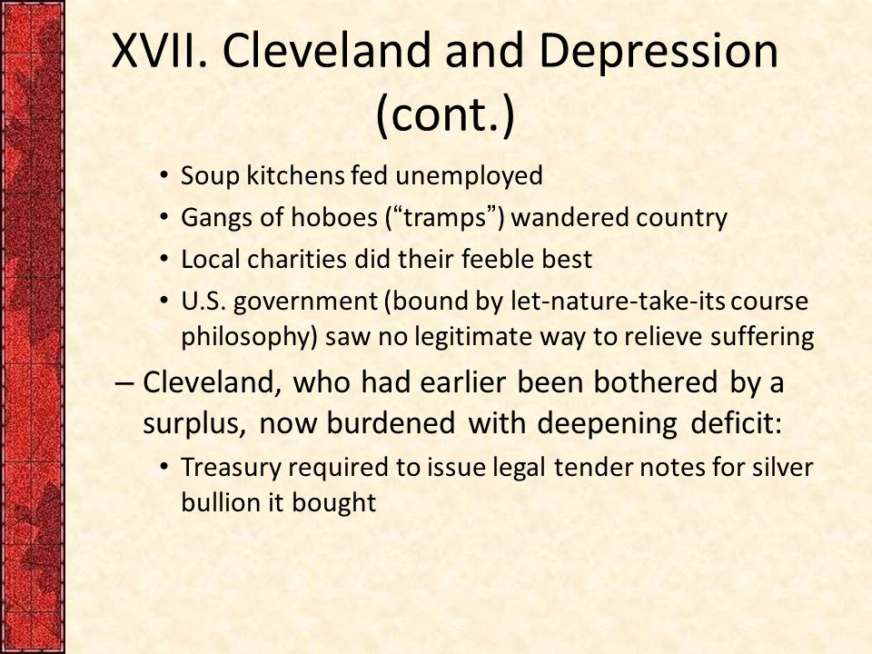 "XVII. Cleveland and Depression (cont.) Soup kitchens fed unemployed Gangs of hoboes (""tramps"") wandered country Local charities did their feeble best"