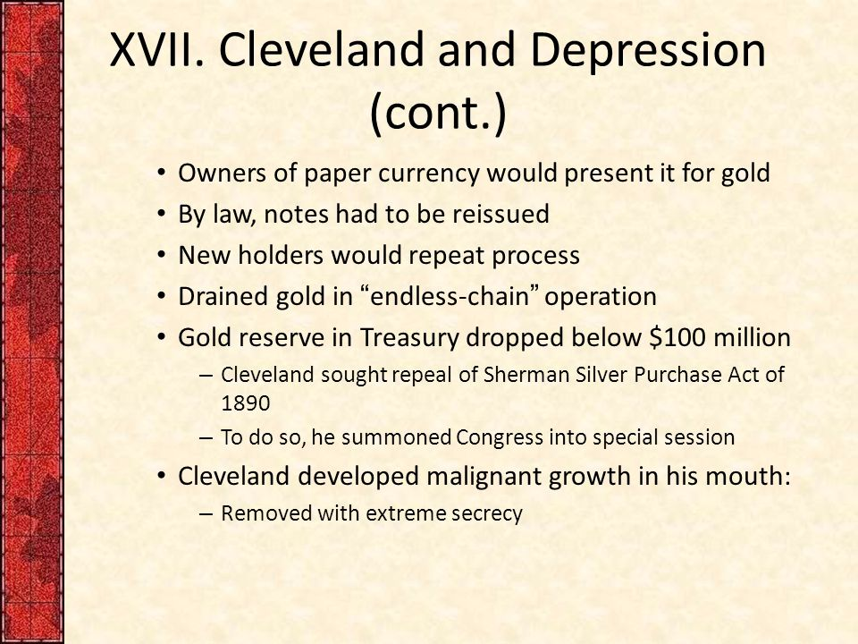XVII. Cleveland and Depression (cont.) Owners of paper currency would present it for gold By law, notes had to be reissued New holders would repeat pr