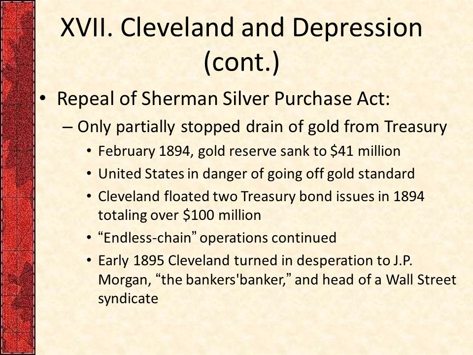 XVII. Cleveland and Depression (cont.) Repeal of Sherman Silver Purchase Act: – Only partially stopped drain of gold from Treasury February 1894, gold