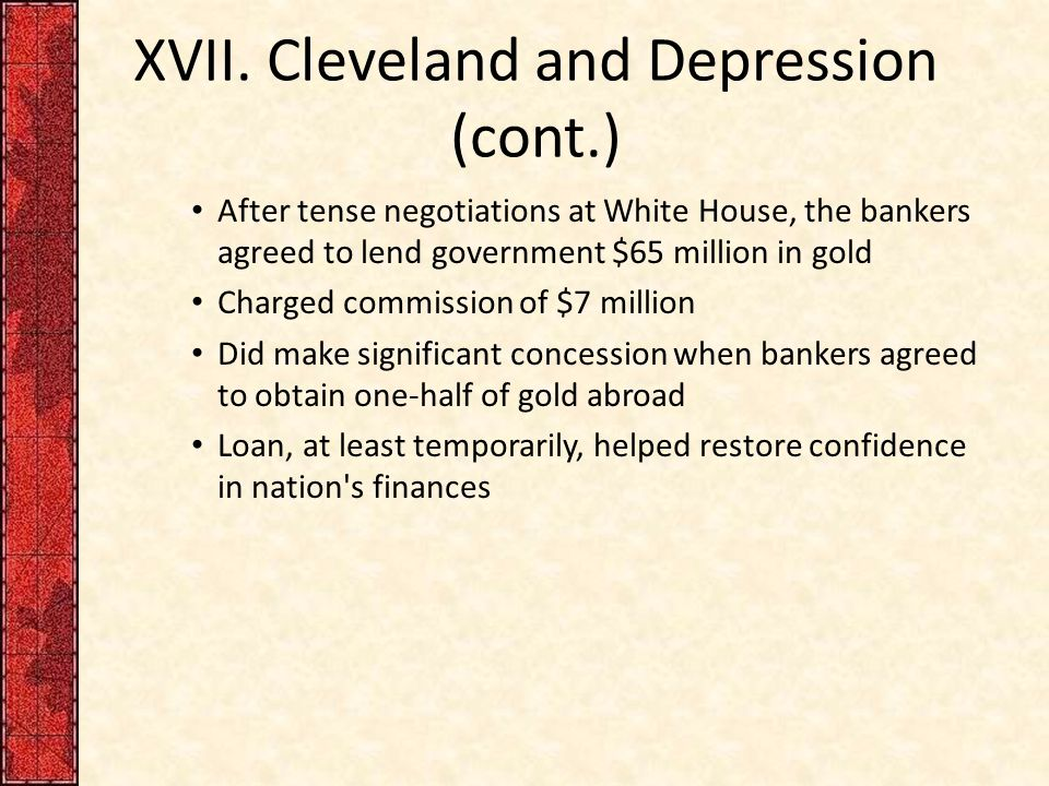 XVII. Cleveland and Depression (cont.) After tense negotiations at White House, the bankers agreed to lend government $65 million in gold Charged comm