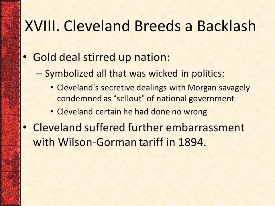 XVIII. Cleveland Breeds a Backlash Gold deal stirred up nation: – Symbolized all that was wicked in politics: Cleveland's secretive dealings with Morg
