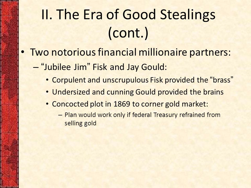 "II. The Era of Good Stealings (cont.) Two notorious financial millionaire partners: – ""Jubilee Jim"" Fisk and Jay Gould: Corpulent and unscrupulous Fis"
