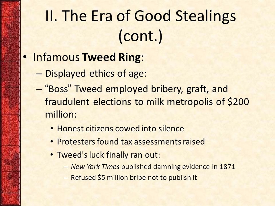 "II. The Era of Good Stealings (cont.) Infamous Tweed Ring: – Displayed ethics of age: – ""Boss"" Tweed employed bribery, graft, and fraudulent elections"