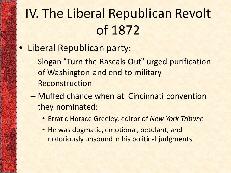 "IV. The Liberal Republican Revolt of 1872 Liberal Republican party: – Slogan ""Turn the Rascals Out"" urged purification of Washington and end to milita"