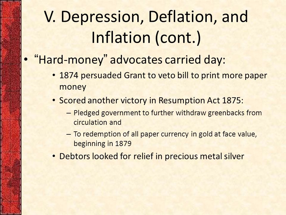 "V. Depression, Deflation, and Inflation (cont.) ""Hard-money"" advocates carried day: 1874 persuaded Grant to veto bill to print more paper money Scored"