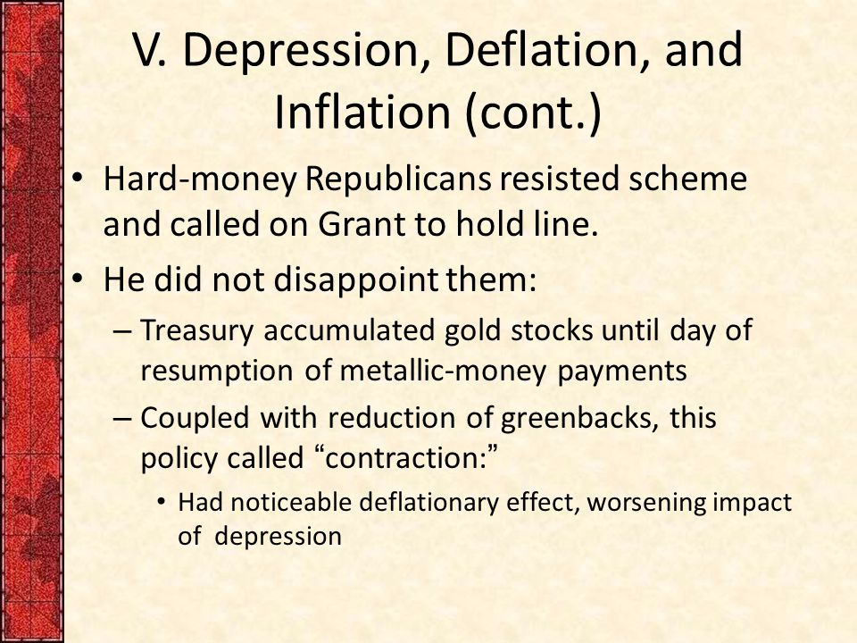 V. Depression, Deflation, and Inflation (cont.) Hard-money Republicans resisted scheme and called on Grant to hold line. He did not disappoint them: –