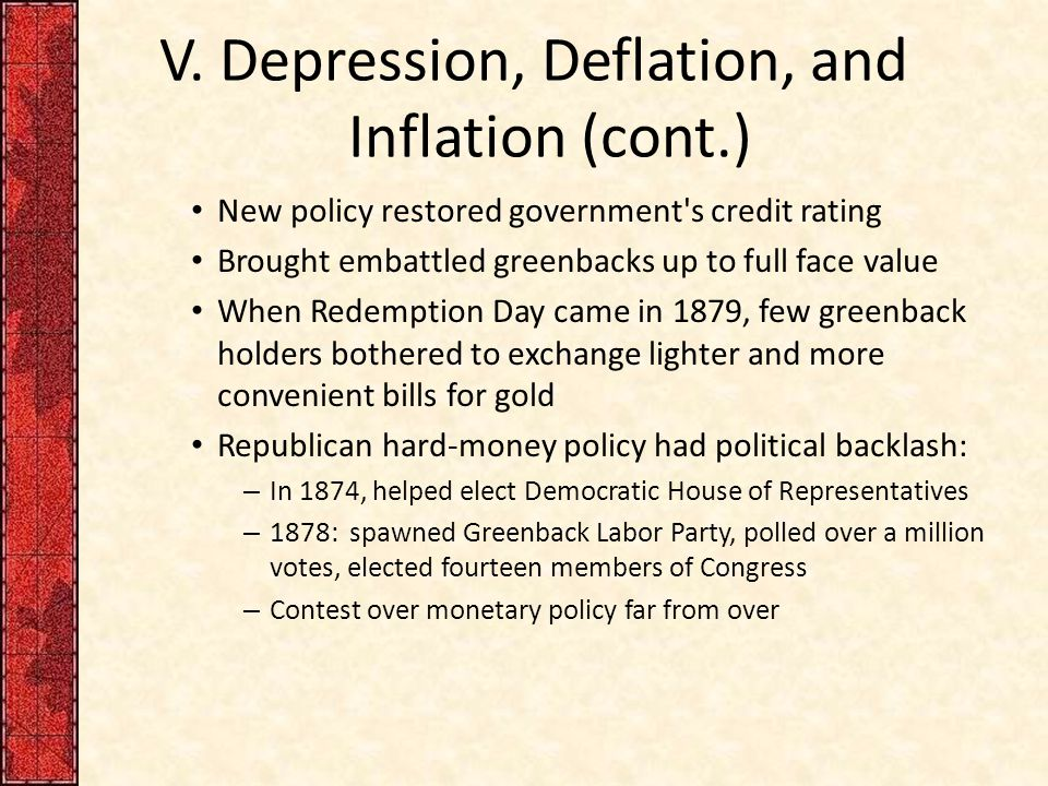 V. Depression, Deflation, and Inflation (cont.) New policy restored government's credit rating Brought embattled greenbacks up to full face value When