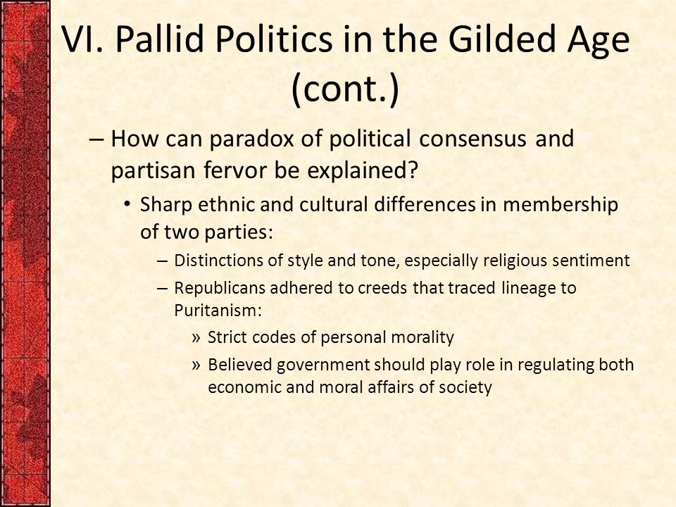 VI. Pallid Politics in the Gilded Age (cont.) – How can paradox of political consensus and partisan fervor be explained? Sharp ethnic and cultural dif