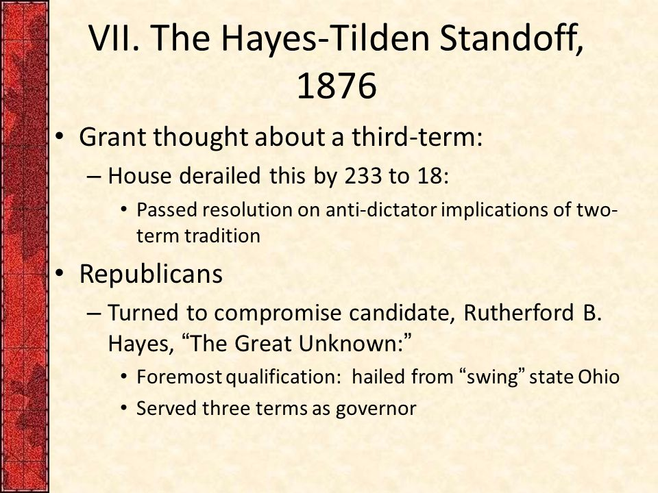 VII. The Hayes-Tilden Standoff, 1876 Grant thought about a third-term: – House derailed this by 233 to 18: Passed resolution on anti-dictator implicat