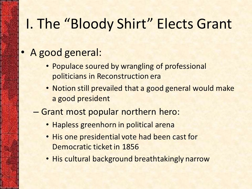 "I. The ""Bloody Shirt"" Elects Grant A good general: Populace soured by wrangling of professional politicians in Reconstruction era Notion still prevail"