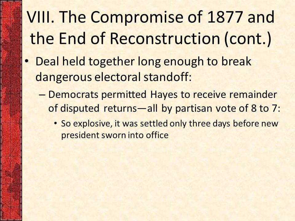 VIII. The Compromise of 1877 and the End of Reconstruction (cont.) Deal held together long enough to break dangerous electoral standoff: – Democrats p
