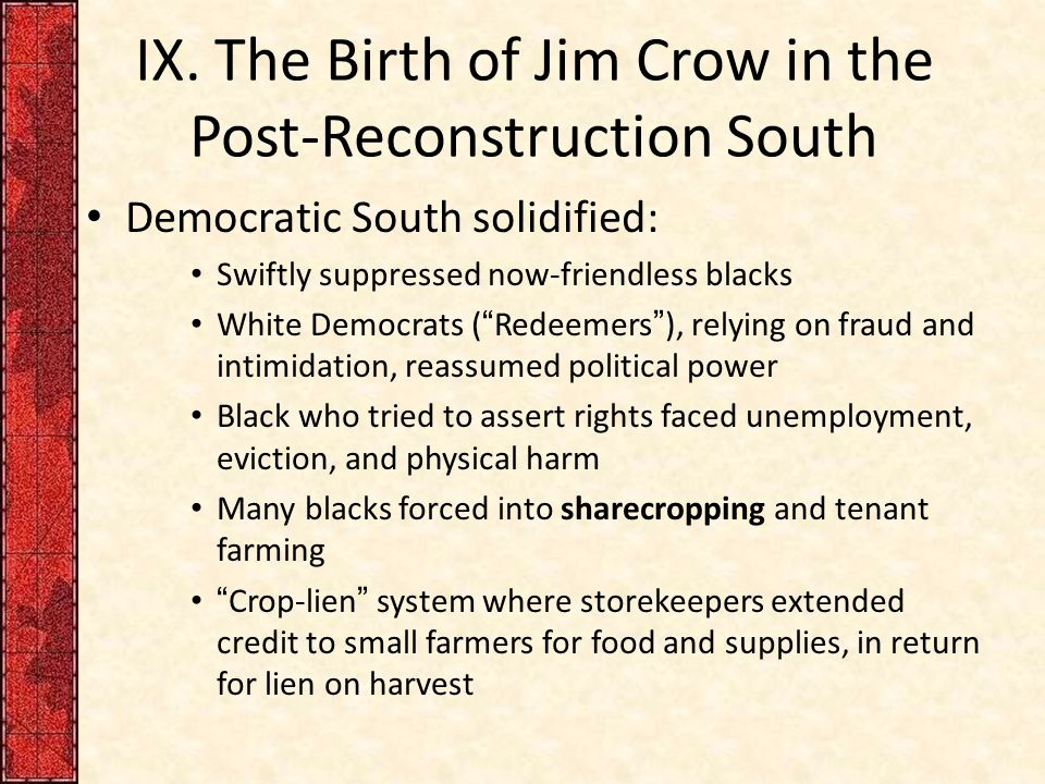 "IX. The Birth of Jim Crow in the Post-Reconstruction South Democratic South solidified: Swiftly suppressed now-friendless blacks White Democrats (""Red"