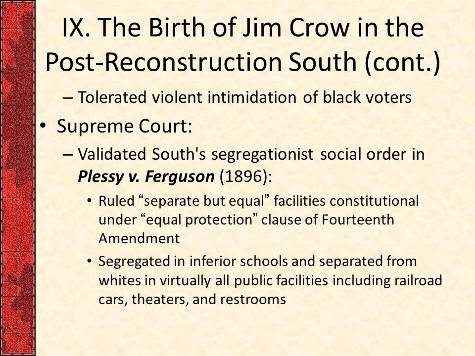 IX. The Birth of Jim Crow in the Post-Reconstruction South (cont.) – Tolerated violent intimidation of black voters Supreme Court: – Validated South's