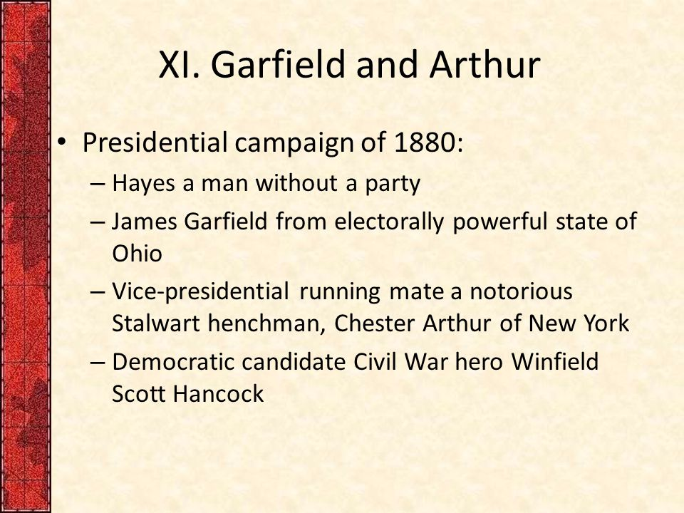 XI. Garfield and Arthur Presidential campaign of 1880: – Hayes a man without a party – James Garfield from electorally powerful state of Ohio – Vice-p