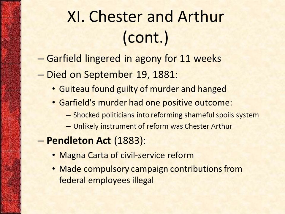 XI. Chester and Arthur (cont.) – Garfield lingered in agony for 11 weeks – Died on September 19, 1881: Guiteau found guilty of murder and hanged Garfi
