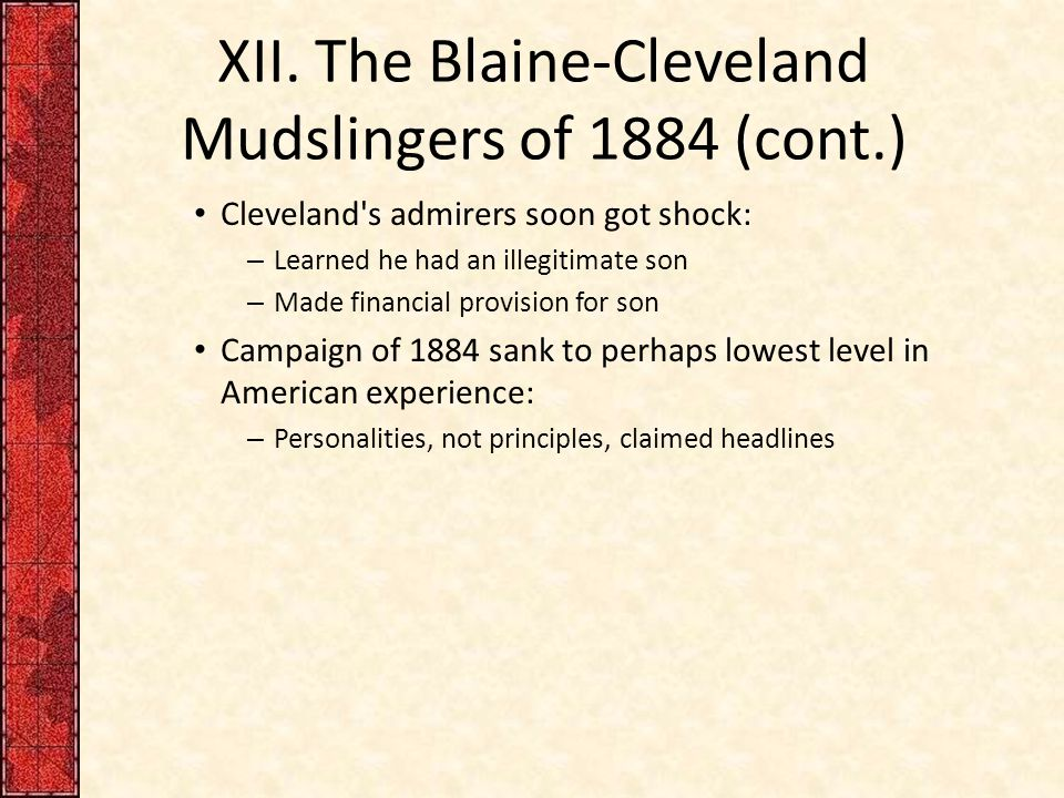 XII. The Blaine-Cleveland Mudslingers of 1884 (cont.) Cleveland's admirers soon got shock: – Learned he had an illegitimate son – Made financial provi
