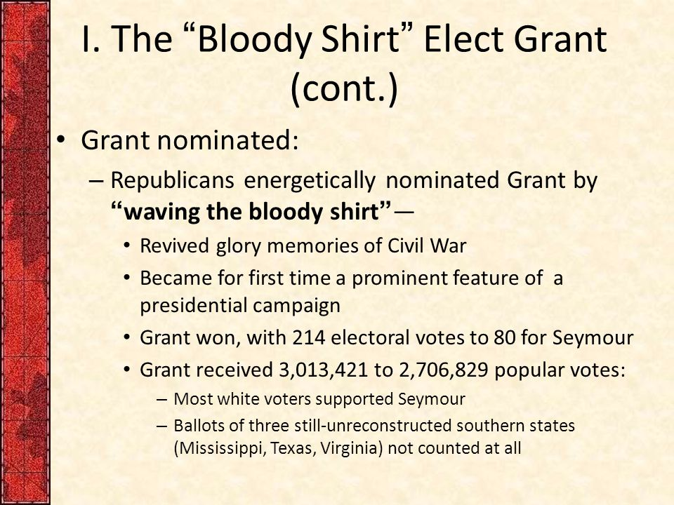 "I. The ""Bloody Shirt"" Elect Grant (cont.) Grant nominated: – Republicans energetically nominated Grant by ""waving the bloody shirt""— Revived glory mem"
