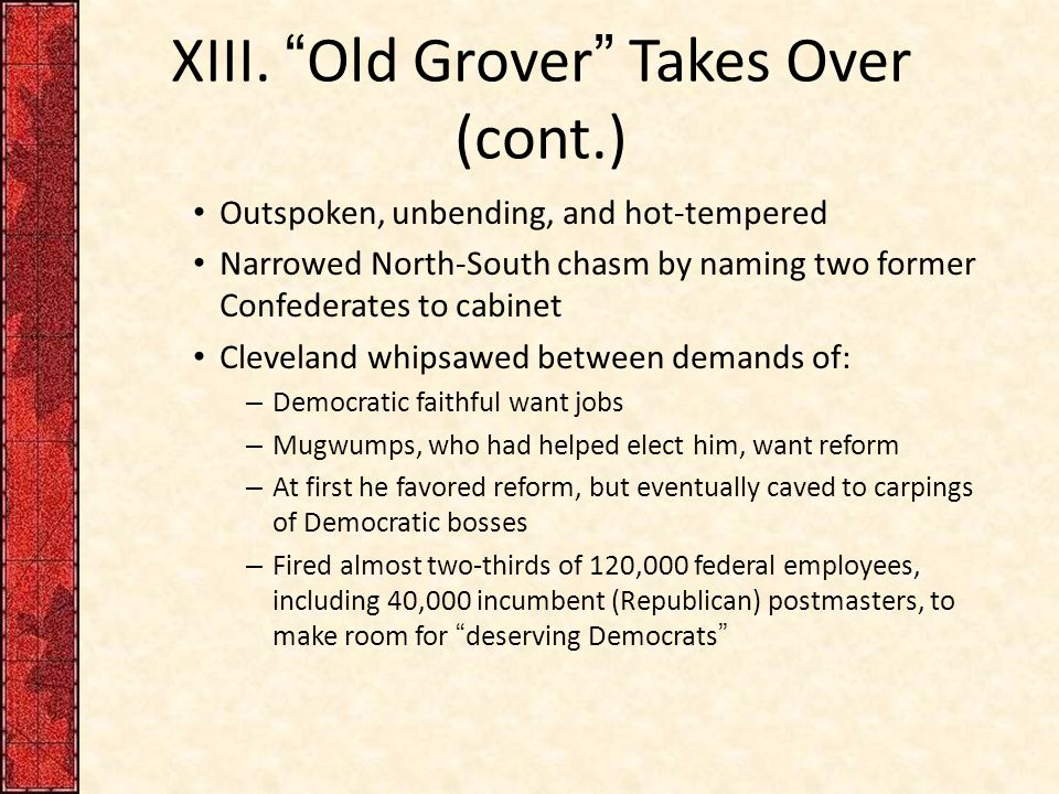 "XIII. ""Old Grover"" Takes Over (cont.) Outspoken, unbending, and hot-tempered Narrowed North-South chasm by naming two former Confederates to cabinet C"