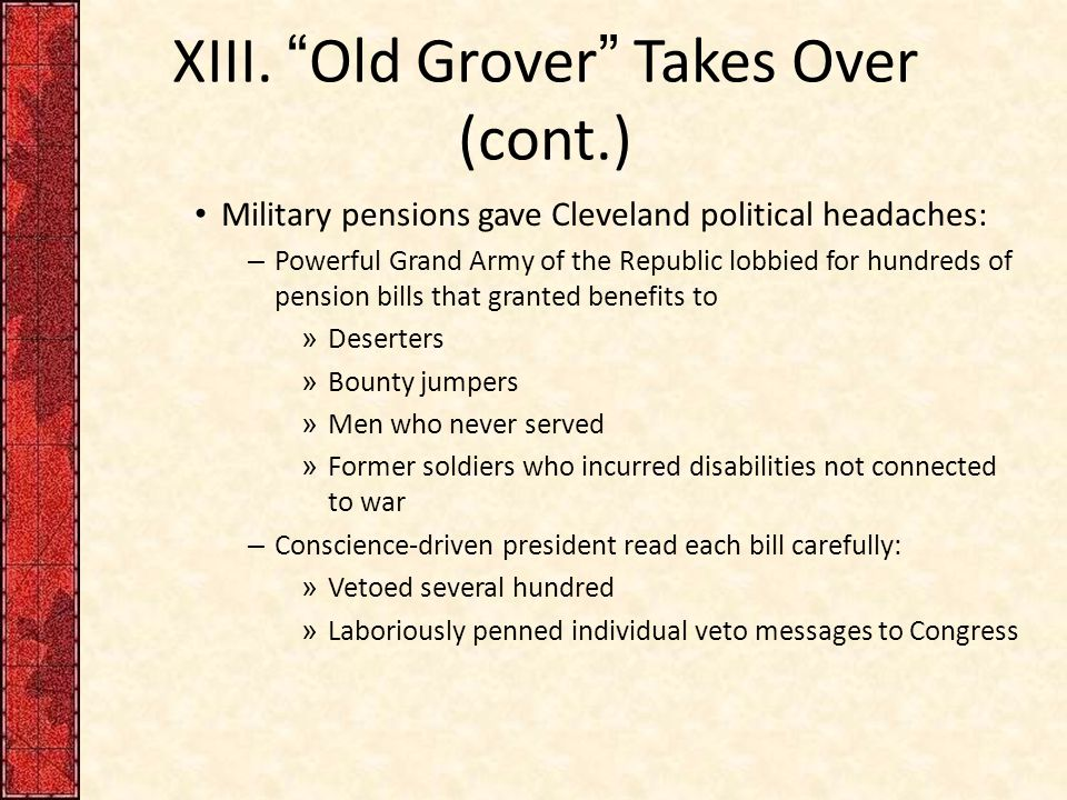 "XIII. ""Old Grover"" Takes Over (cont.) Military pensions gave Cleveland political headaches: – Powerful Grand Army of the Republic lobbied for hundreds"