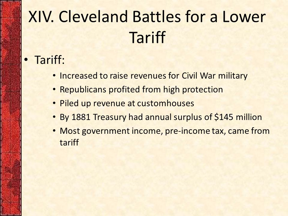 XIV. Cleveland Battles for a Lower Tariff Tariff: Increased to raise revenues for Civil War military Republicans profited from high protection Piled u
