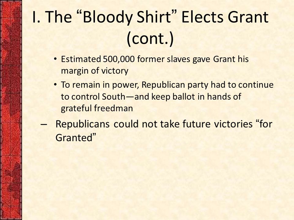 "I. The ""Bloody Shirt"" Elects Grant (cont.) Estimated 500,000 former slaves gave Grant his margin of victory To remain in power, Republican party had t"